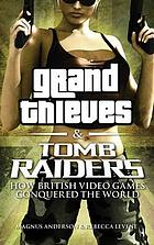 Grand thieves & tomb raiders : how British video games conquered the world