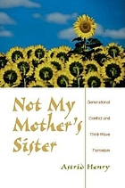 Not my mother's sister : generational conflict and third-wave feminism