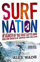 Surf nation : in search of the fast lefts and hollow rights of Britain and Ireland