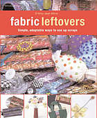 Fabric leftovers : simple, adaptable ways to use up scraps