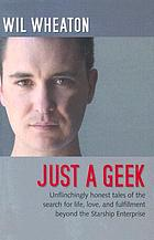 Just a geek : unflinchingly honest tales of the search for life, love, and fulfillment beyond the Starship
