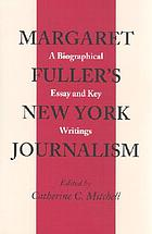 Margaret Fuller's New York journalism : a biographical essay and key writings