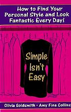 Simple isn't easy : how to find your personal style and look fantastic every day!