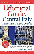 The unofficial guide to Central Italy : Florence, Rome, Tuscany, & Umbria