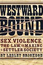 Westward bound : sex, violence, the law, and the making of a settler society