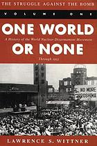 One world or none : a history of the world nuclear disarmament movement through 1953