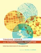 Trading zones and interactional expertise : creating new kinds of collaboration