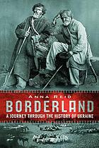 Borderland : a journey through the history of Ukraine
