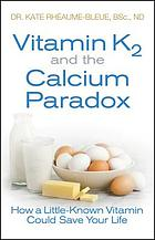 Vitamin K2 and the calcium paradox : how a little-known vitamin could save your life