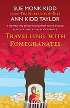 Travelling with pomegranates : a mother-daughter journey to the sacred places of Greece, Turkey, and France