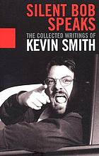 Silent Bob speaks : the collected writings of Kevin Smith.