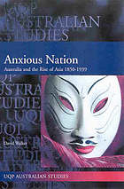 Anxious nation : Australia and the rise of Asia, 1850-1939