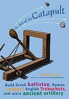 The art of the catapult : build Greek ballistae, Roman onagers, English trebuchets, and more ancient artillery
