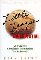Little League confidential : one coach's completely unauthorized tale of survival