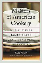 Masters of American cookery : M.F.K. Fisher, James Andrew Beard, Raymond Craig Claiborne, Julia McWilliams Child