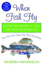 When fish fly : lessons for creating a vital and energized workplace from the world famous Pike Place Fish Market