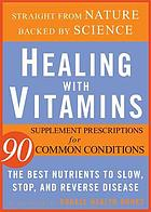 Healing with vitamins : the most effective vitamin and mineral treatments for everyday health problems and serious disease.