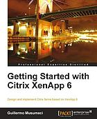 Getting started with Citrix XenApp 6 : design and implement Citrix farms based on XenApp 6