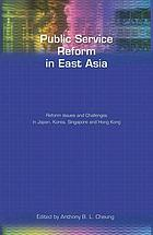 Public service reform in East Asia : reform issues and challenges in Japan, Korea, Singapore and Hong Kong
