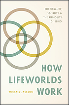 How lifeworlds work : emotionality, sociality, and the ambiguity of being