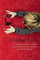 Seeing Ezra : a mother's story of autism, unconditional love, and the meaning of normal