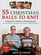 55 Christmas balls to knit : colorful festive ornaments, tree decorations, centerpieces, wreaths, window dressings