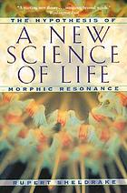 A new science of life : the hypothesis of morphic resonance