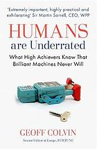 Humans are underrated : what high acheivers know that brilliant machines never will