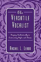 The versatile vocalist : singing authentically in contrasting styles and idioms