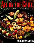 All on the grill : 170 recipes for the complete meal, from savory starters to delectable desserts