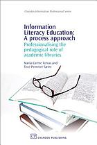 Information literacy education : a process approach : professionalising the pedagogical role of academic libraries