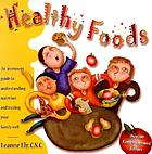 Healthy foods : an irreverent guide to understanding nutrition and feeding your family well