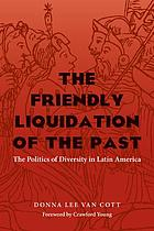 The friendly liquidation of the past : the politics of diversity in Latin America