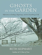 Ghosts in the garden : reflections on endings, beginnings, and the unearthing of self