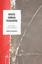 White urban teachers : stories of fear, violence, and desire