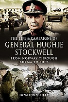 The life and campaigns of General Hughie Stockwell : from Norway, through Burma, to Suez