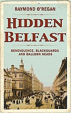Hidden Belfast : benevolence, blackguards, and balloon heads