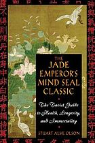 The jade emperor's mind seal classic : the Taoist guide to health, longevity, and immortality