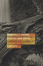 Mindfully Facing Disease and Death : Compassionate Advice from Early Buddhist Texts.