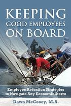Keeping good employees on board : employee retention strategies to navigate any economic storm