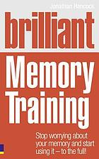 Brilliant memory training : stop worrying about your memory and start using it - to the full!
