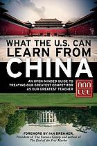What the U.S. can learn from China : an open-minded guide to treating our greatest competitor as our greatest teacher