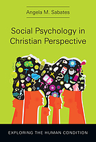 Social psychology in Christian perspective : exploring the human condition