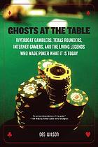 Ghosts at the table : riverboat gamblers, Texas rounders, Internet gamers, and the living legends who made poker what it is today