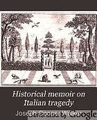 Historical memoir on Italian tragedy : from the earliest period to the present time : illustrated with specimens and analyses of the most celebrated tragedies and interspersed with occasional observations on the Italian theatres and biographical notices of the principal tragic writers of Italy