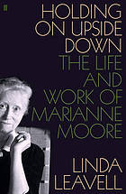 Holding on upside down : the life and work of Marianne Moore
