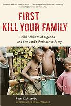 First kill your family : child soldiers of Uganda and the Lord's Resistance Army