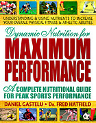 Dynamic nutrition for maximum performance : a complete nutritional guide for peak sports performance