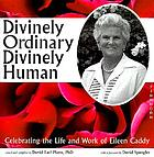 Divinely ordinary divinely human : celebrating the life and work of Eileen Caddy