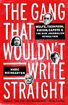 The gang that wouldn't write straight : Wolfe, Thompson, Didion, Capote & the New Journalism revolution